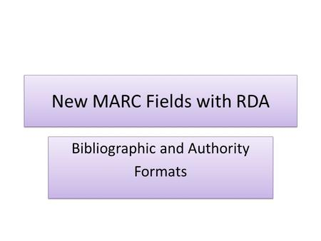 New MARC Fields with RDA Bibliographic and Authority Formats Bibliographic and Authority Formats.