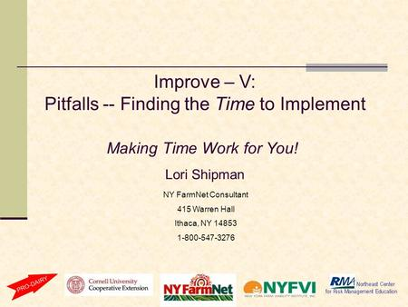Improve – V: Pitfalls -- Finding the Time to Implement Making Time Work for You! Lori Shipman NY FarmNet Consultant 415 Warren Hall Ithaca, NY 14853 1-800-547-3276.