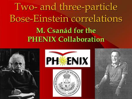 Two- and three-particle Bose-Einstein correlations M. Csanád for the PHENIX Collaboration.