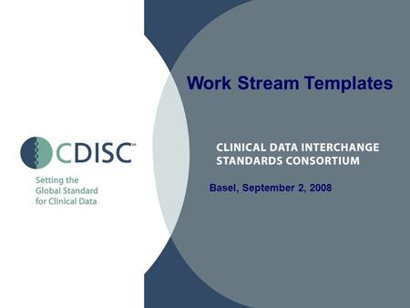 Basel, September 2, 2008 Work Stream Templates. 2 CDISC User Group Work Streams Goals Sharing of expertise and knowledge –Sharing of useful tools (e.g.