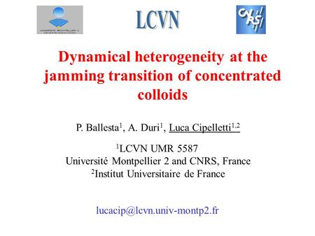 Dynamical heterogeneity at the jamming transition of concentrated colloids P. Ballesta 1, A. Duri 1, Luca Cipelletti 1,2 1 LCVN UMR 5587 Université Montpellier.