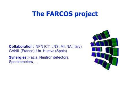 The FARCOS project Collaboration: INFN (CT, LNS, MI, NA; Italy), GANIL (France), Un. Huelva (Spain) Synergies: Fazia, Neutron detectors, Spectrometers,