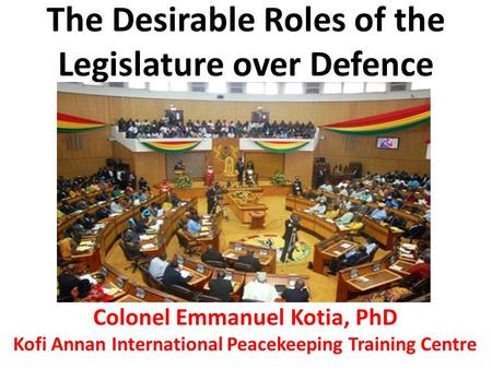The Desirable Roles of the Legislature over Defence Colonel Emmanuel Kotia, PhD Kofi Annan International Peacekeeping Training Centre.