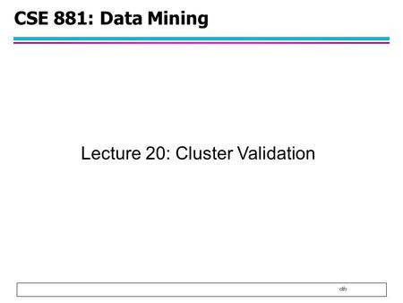 1 CSE 881: Data Mining Lecture 20: Cluster Validation.