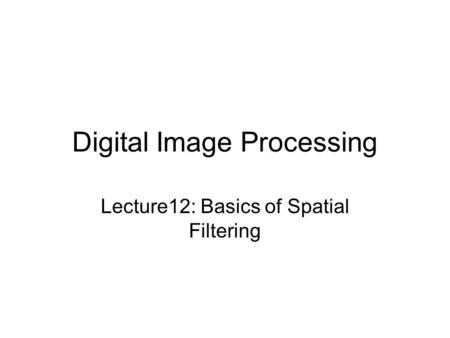 Digital Image Processing Lecture12: Basics of Spatial Filtering.