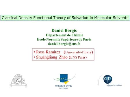 Rosa Ramirez ( Université d'Evry ) Shuangliang Zhao ( ENS Paris) Classical Density Functional Theory of Solvation in Molecular Solvents Daniel Borgis Département.