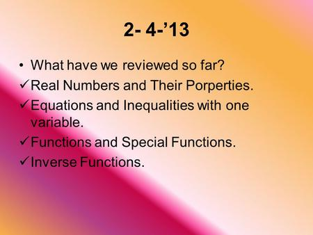 2- 4-'13 What have we reviewed so far? Real Numbers and Their Porperties. Equations and Inequalities with one variable. Functions and Special Functions.