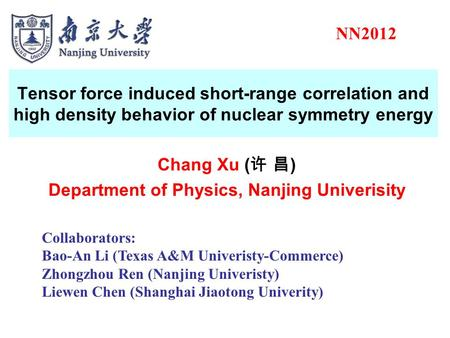 Tensor force induced short-range correlation and high density behavior of nuclear symmetry energy Chang Xu ( 许 昌 ) Department of Physics, Nanjing Univerisity.