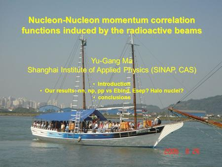 Yu-Gang Ma 18th Few Body Conference, 2006, Santos, Brazil Nucleon-Nucleon momentum correlation functions induced by the radioactive beams Yu-Gang Ma Shanghai.