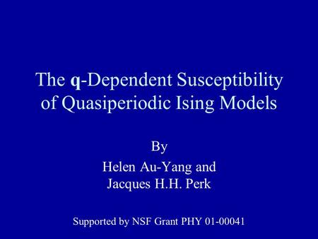 The q-Dependent Susceptibility of Quasiperiodic Ising Models By Helen Au-Yang and Jacques H.H. Perk Supported by NSF Grant PHY 01-00041.
