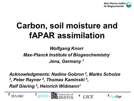 Carbon, soil moisture and fAPAR assimilation Wolfgang Knorr Max-Planck Institute of Biogeochemistry Jena, Germany 1 Acknowledgments: Nadine Gobron 2, Marko.