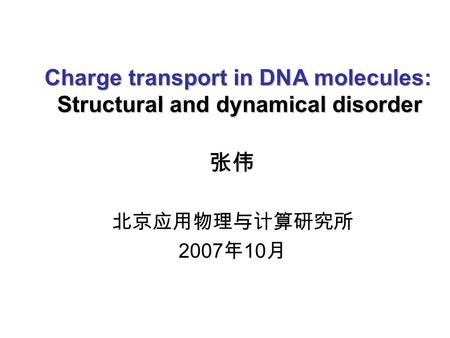 Charge transport in DNA molecules: Structural and dynamical disorder 张伟 北京应用物理与计算研究所 2007 年 10 月.