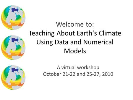 A virtual workshop October 21-22 and 25-27, 2010 Welcome to: Teaching About Earth's Climate Using Data and Numerical Models.