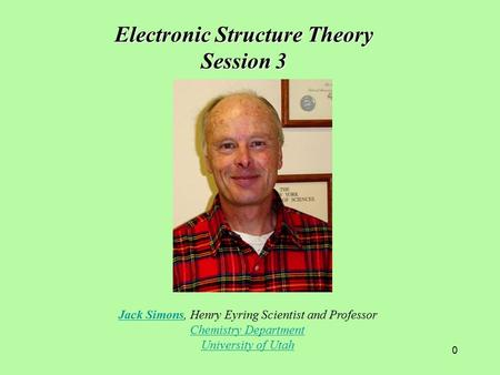 0 Jack SimonsJack Simons, Henry Eyring Scientist and Professor Chemistry Department University of Utah Electronic Structure Theory Session 3.