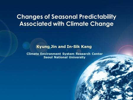 Changes of Seasonal Predictability Associated with Climate Change Kyung Jin and In-Sik Kang Climate Environment System Research Center Seoul National University.