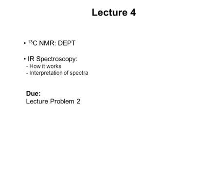 Lecture 4 13 C NMR: DEPT IR Spectroscopy: - How it works - Interpretation of spectra Due: Lecture Problem 2.