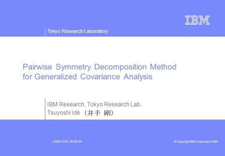 Tokyo Research Laboratory © Copyright IBM Corporation 2005 | 2005/11/30 | ICDM 05 IBM Research, Tokyo Research Lab. Tsuyoshi Idé Pairwise Symmetry Decomposition.