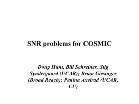 SNR problems for COSMIC Doug Hunt, Bill Schreiner, Stig Syndergaard (UCAR); Brian Giesinger (Broad Reach); Penina Axelrad (UCAR, CU)‏