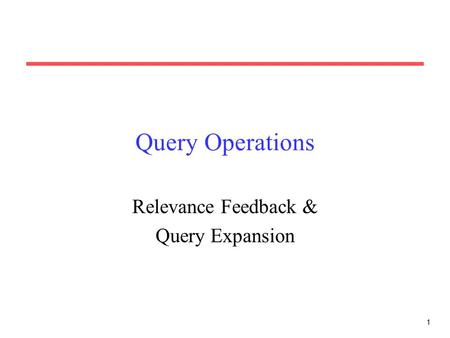 1 Query Operations Relevance Feedback & Query Expansion.