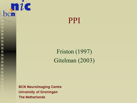 BCN Neuroimaging Centre University of Groningen The Netherlands PPI Friston (1997) Gitelman (2003)