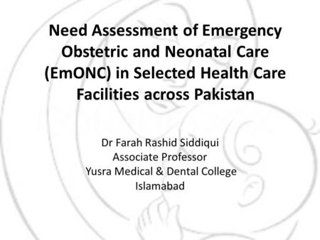 Need Assessment of Emergency Obstetric and Neonatal Care (EmONC) in Selected Health Care Facilities across Pakistan Dr Farah Rashid Siddiqui Associate.