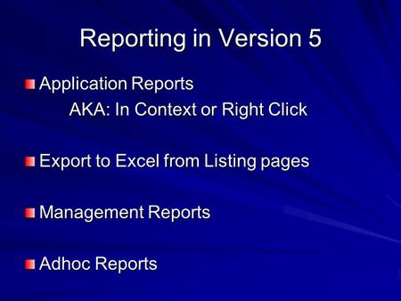 Reporting in Version 5 Application Reports AKA: In Context or Right Click AKA: In Context or Right Click Export to Excel from Listing pages Management.