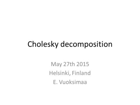 Cholesky decomposition May 27th 2015 Helsinki, Finland E. Vuoksimaa.