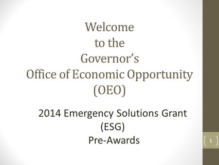 Welcome to the Governor's Office of Economic Opportunity (OEO) 2014 Emergency Solutions Grant (ESG) Pre-Awards 1.