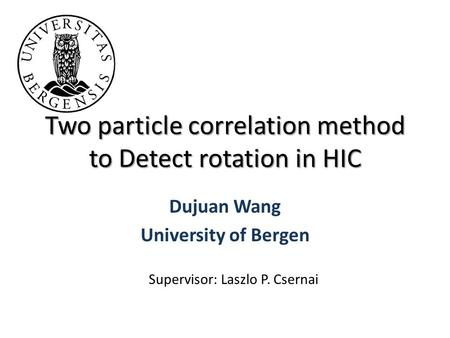 Two particle correlation method to Detect rotation in HIC Dujuan Wang University of Bergen Supervisor: Laszlo P. Csernai.