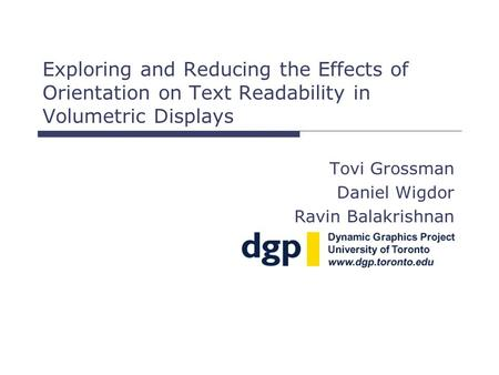 Exploring and Reducing the Effects of Orientation on Text Readability in Volumetric Displays Tovi Grossman Daniel Wigdor Ravin Balakrishnan.
