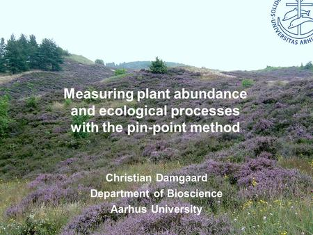 Bioscience – Aarhus University Measuring plant abundance and ecological processes with the pin-point method Christian Damgaard Department of Bioscience.