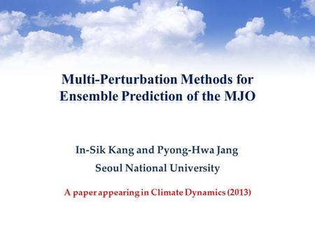 Multi-Perturbation Methods for Ensemble Prediction of the MJO Multi-Perturbation Methods for Ensemble Prediction of the MJO Seoul National University A.