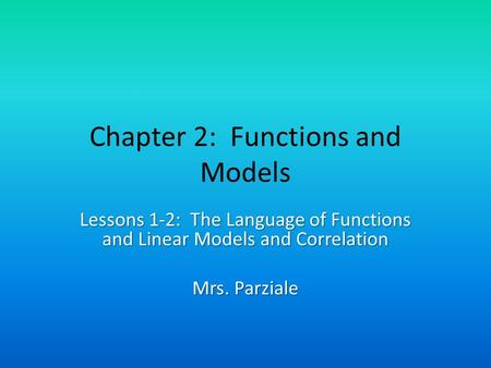 Chapter 2: Functions and Models Lessons 1-2: The Language of Functions and Linear Models and Correlation Mrs. Parziale.