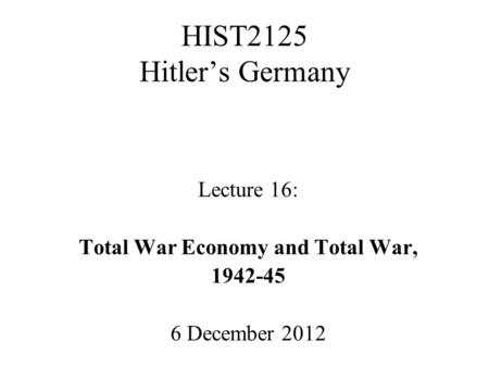 HIST2125 Hitler's Germany Lecture 16: Total War Economy and Total War, 1942-45 6 December 2012.