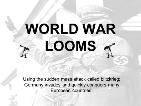 WORLD WAR LOOMS Using the sudden mass attack called blitzkrieg; Germany invades and quickly conquers many European countries.