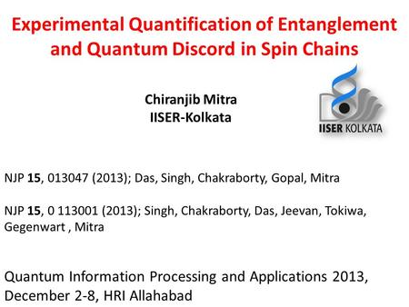 Experimental Quantification of Entanglement and Quantum Discord in Spin Chains Chiranjib Mitra IISER-Kolkata Quantum Information Processing and Applications.