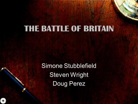 THE BATTLE OF BRITAIN Simone Stubblefield Steven Wright Doug Perez.