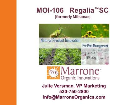 MOI-106 Regalia ™ SC (formerly Milsana ® ) Julie Versman, VP Marketing 530-750-2800