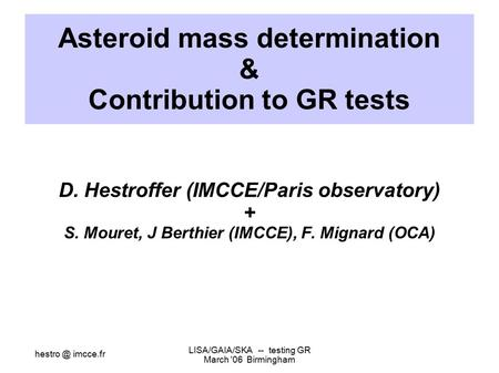 imcce.fr LISA/GAIA/SKA -- testing GR March '06 Birmingham Asteroid mass determination & Contribution to GR tests D. Hestroffer (IMCCE/Paris observatory)