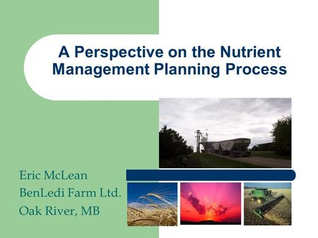 A Perspective on the Nutrient Management Planning Process Eric McLean BenLedi Farm Ltd. Oak River, MB.