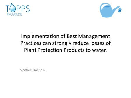 Implementation of Best Management Practices can strongly reduce losses of Plant Protection Products to water. Manfred Roettele.