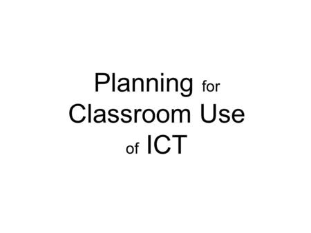 Planning for Classroom Use of ICT. Where to start? Choose an area of your teaching which is neither brilliant nor terrible Sometimes learners only achieve.