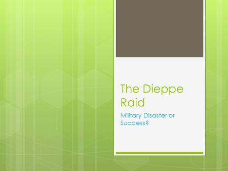 The Dieppe Raid Military Disaster or Success?. Learning Goals:  I can identify and explain the Allied invasion of Dieppe and can determine using specific.