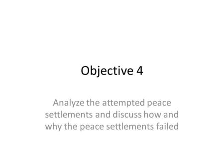 Objective 4 Analyze the attempted peace settlements and discuss how and why the peace settlements failed.