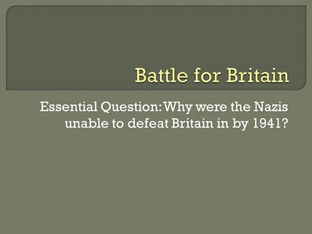 Essential Question: Why were the Nazis unable to defeat Britain in by 1941?