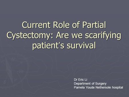 Current Role of Partial Cystectomy: Are we scarifying patient ' s survival Dr Eric Li Department of Surgery Pamela Youde Nethersole hospital.