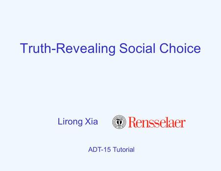 Truth-Revealing Social Choice ADT-15 Tutorial Lirong Xia.
