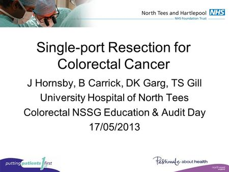 J Hornsby, B Carrick, DK Garg, TS Gill University Hospital of North Tees Colorectal NSSG Education & Audit Day 17/05/2013 Single-port Resection for Colorectal.