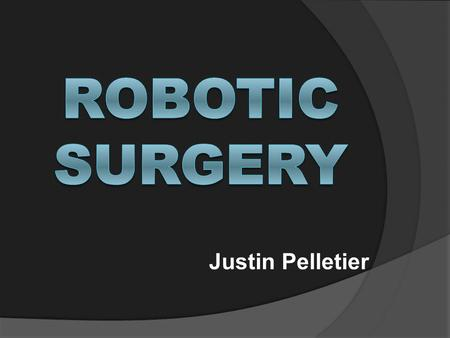 Justin Pelletier. What is Robotic Surgery?  Uses a patient cart and surgeon console instead of traditional surgery.  An alternative for laparoscopic.