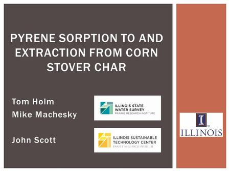 Tom Holm Mike Machesky John Scott PYRENE SORPTION TO AND EXTRACTION FROM CORN STOVER CHAR.